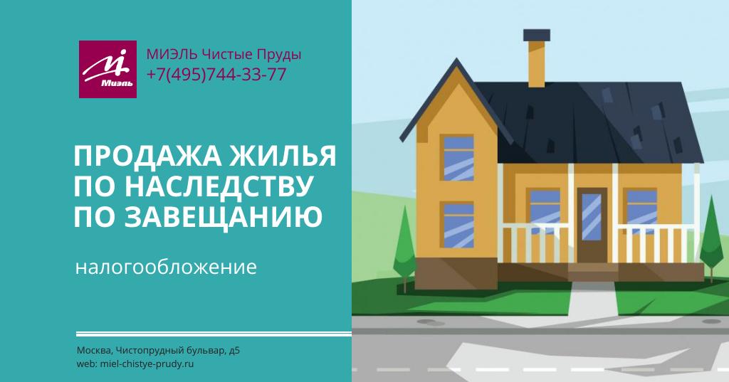 Продажа жилья по наследству по завещанию — налогообложение.