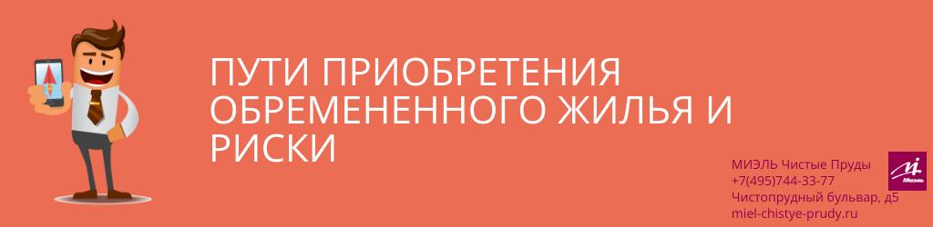 Пути приобретения обремененного жилья и риски. Агентство Чистые Пруды, Москва, Чистопрудный бульвар, 5. Звоните 84957443377