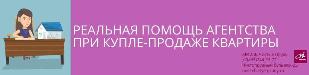 Реальная помощь агентства при купле-продаже квартиры. Агентство Чистые Пруды, Москва, Чистопрудный бульвар, 5. Звоните 84957443377