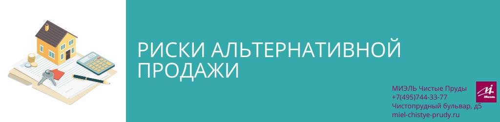 Риски альтернативной продажи. Агентство Чистые Пруды, Москва, Чистопрудный бульвар, 5. Звоните 84957443377