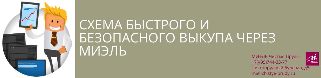 Схема быстрого и безопасного выкупа через МИЭЛЬ. Агентство Чистые Пруды, Москва, Чистопрудный бульвар, 5. Звоните 84957443377