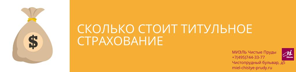Сколько стоит титульное страхование. Агентство Чистые Пруды, Москва, Чистопрудный бульвар, 5. Звоните 84957443377