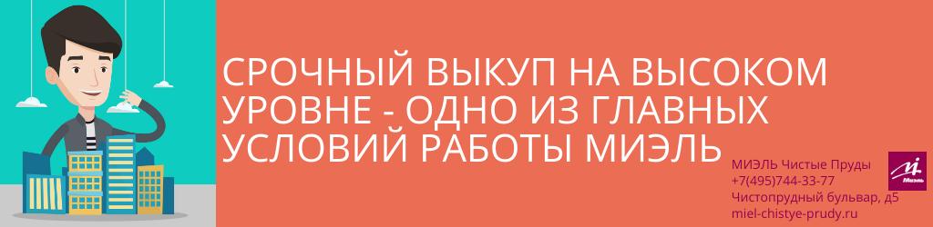 Срочный выкуп на высоком уровне — одно из главных условий работы МИЭЛЬ. Агентство Чистые Пруды, Москва, Чистопрудный бульвар, 5. Звоните 84957443377