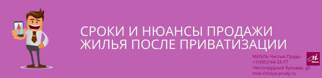 Сроки и нюансы продажи жилья после приватизации. Агентство Чистые Пруды, Москва, Чистопрудный бульвар, 5. Звоните 84957443377