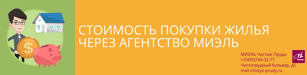 Стоимость покупки жилья через агентство МИЭЛЬ. Агентство Чистые Пруды, Москва, Чистопрудный бульвар, 5. Звоните 84957443377