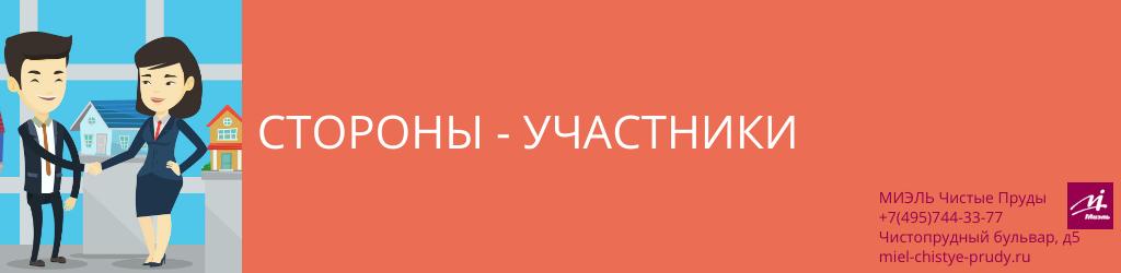 Стороны-участники. Агентство Чистые Пруды, Москва, Чистопрудный бульвар, 5. Звоните 84957443377