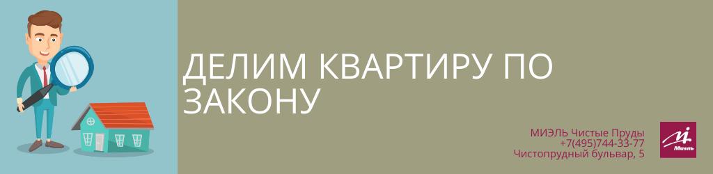 Делим квартиру по закону. Агентство Чистые Пруды, Москва, Чистопрудный бульвар, 5. Звоните 84957443377