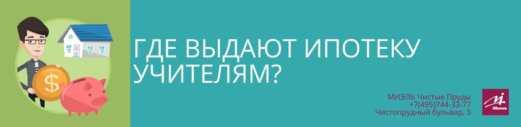 Где выдают ипотеку учителям? Агентство Чистые Пруды, Москва, Чистопрудный бульвар, 5. Звоните 84957443377