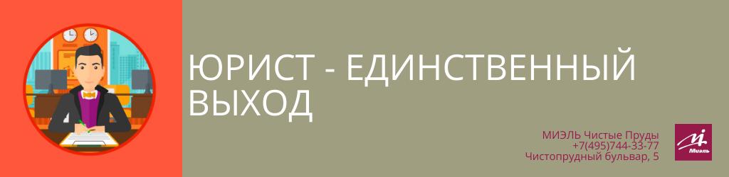 Юрист — единственный выход. Агентство Чистые Пруды, Москва, Чистопрудный бульвар, 5. Звоните 84957443377