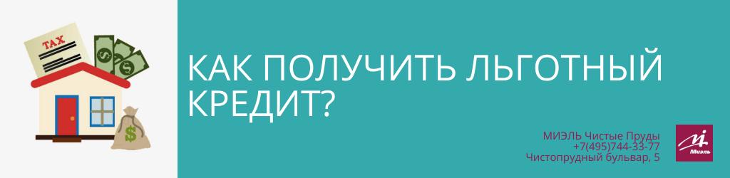 Как получить льготный кредит? Агентство Чистые Пруды, Москва, Чистопрудный бульвар, 5. Звоните 84957443377
