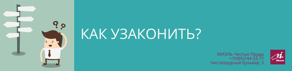 Как узаконить? Агентство Чистые Пруды, Москва, Чистопрудный бульвар, 5. Звоните 84957443377