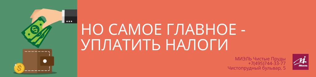 Но самое главное — уплатить налоги. Агентство Чистые Пруды, Москва, Чистопрудный бульвар, 5. Звоните 84957443377