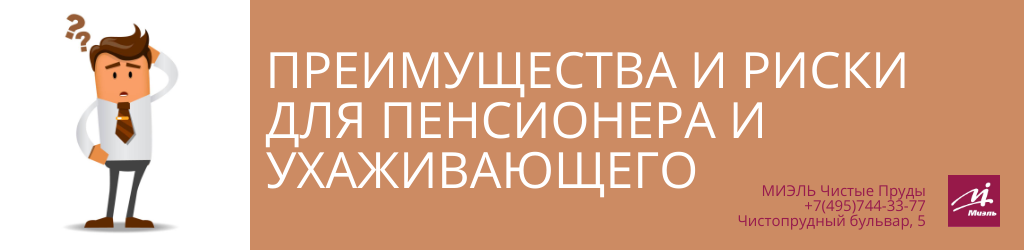 Преимущества и риски для пенсионера и ухаживающего. Агентство Чистые Пруды, Москва, Чистопрудный бульвар, 5. Звоните 84957443377