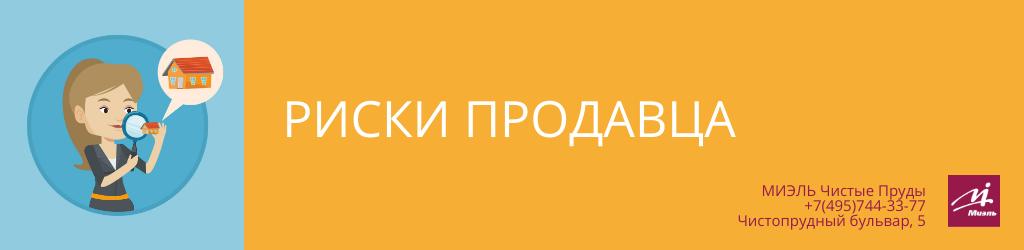 Риски продавца. Агентство Чистые Пруды, Москва, Чистопрудный бульвар, 5. Звоните 84957443377
