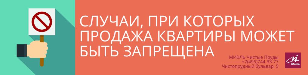 Случаи, при которых продажа квартиры может быть запрещена. Агентство Чистые Пруды, Москва, Чистопрудный бульвар, 5. Звоните 84957443377
