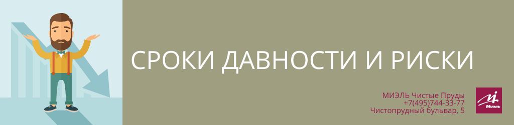 Сроки давности и риски. Агентство Чистые Пруды, Москва, Чистопрудный бульвар, 5. Звоните 84957443377