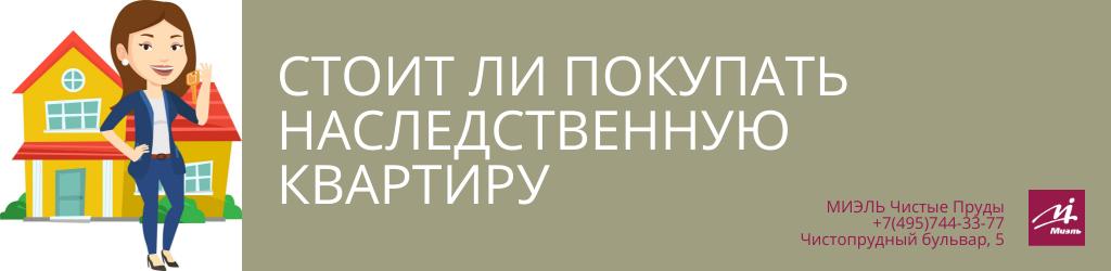 Стоит ли покупать наследственную квартиру. Агентство Чистые Пруды, Москва, Чистопрудный бульвар, 5. Звоните 84957443377