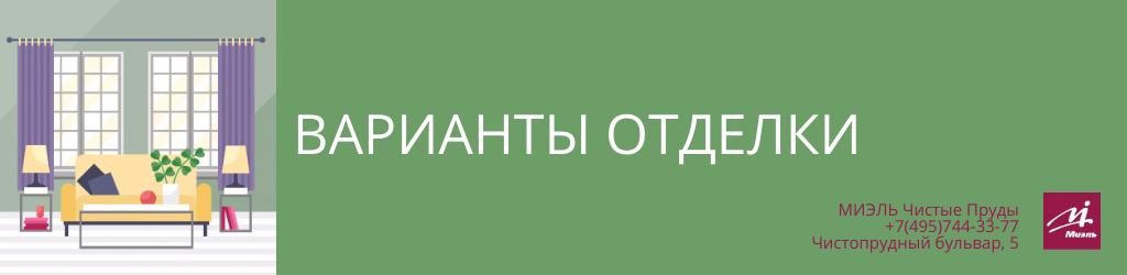 Варианты отделки. Агентство Чистые Пруды, Москва, Чистопрудный бульвар, 5. Звоните 84957443377