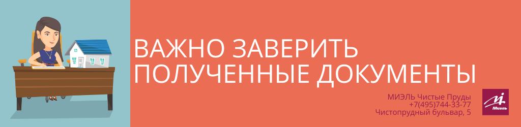 Важно заверить полученные документы. Агентство Чистые Пруды, Москва, Чистопрудный бульвар, 5. Звоните 84957443377