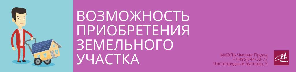 Возможность приобретения земельного участка. Агентство Чистые Пруды, Москва, Чистопрудный бульвар, 5. Звоните 84957443377