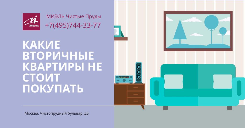 Какие вторичные квартиры не стоит покупать. Агентство Чистые Пруды, Москва, Чистопрудный бульвар, 5. Звоните 84957443377