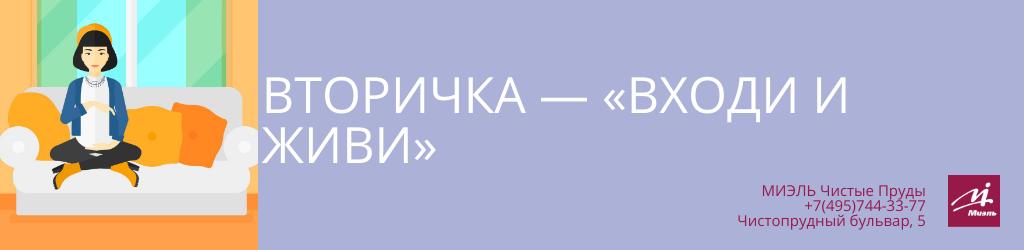 Вторичка — «Входи и живи». Агентство Чистые Пруды, Москва, Чистопрудный бульвар, 5. Звоните 84957443377