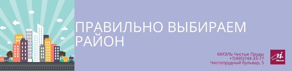 Правильно выбираем район. Агентство Чистые Пруды, Москва, Чистопрудный бульвар, 5. Звоните 84957443377