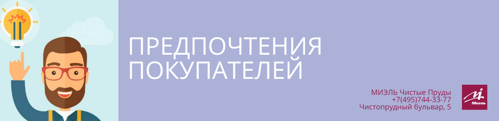 Предпочтения покупателей. Агентство Чистые Пруды, Москва, Чистопрудный бульвар, 5. Звоните 84957443377