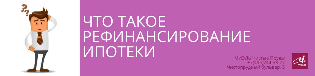 Что такое рефинансирование ипотеки. Агентство Чистые Пруды, Москва, Чистопрудный бульвар, 5. Звоните 84957443377