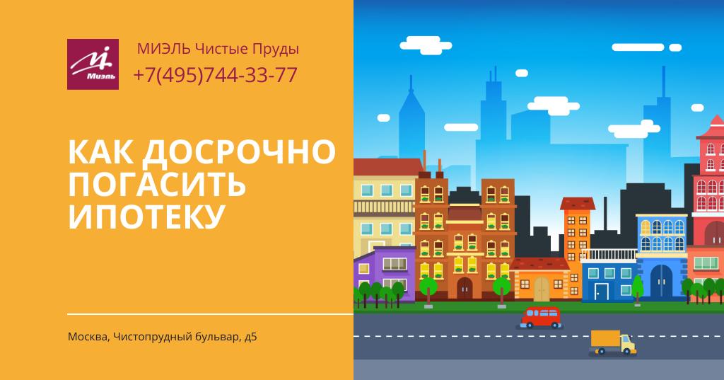Как досрочно погасить ипотеку? Агентство Чистые Пруды, Москва, Чистопрудный бульвар, 5. Звоните 84957443377