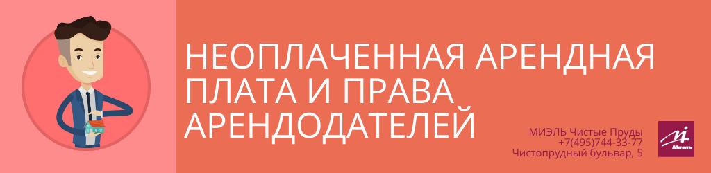 Неоплаченная арендная плата и права арендодателей. Агентство Чистые Пруды, Москва, Чистопрудный бульвар, 5. Звоните 84957443377