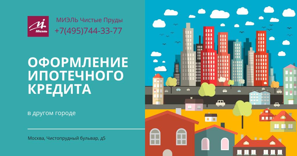Оформление ипотечного кредита в другом городе. Агентство Чистые Пруды, Москва, Чистопрудный бульвар, 5. Звоните 84957443377