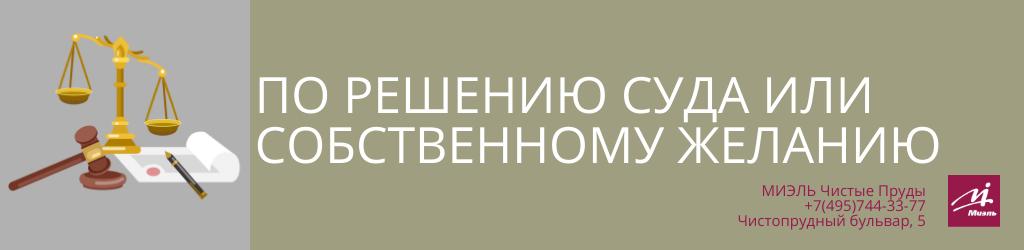 По решению суда или по собственному желанию. Агентство Чистые Пруды, Москва, Чистопрудный бульвар, 5. Звоните 84957443377