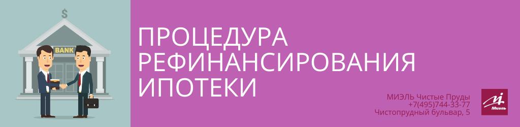 Процедура рефинансирования ипотеки. Агентство Чистые Пруды, Москва, Чистопрудный бульвар, 5. Звоните 84957443377