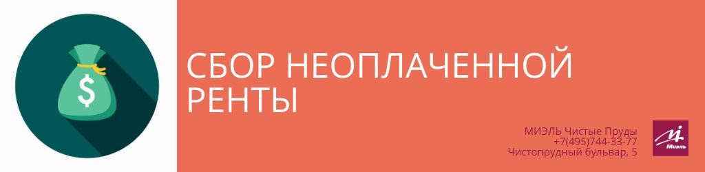 Сбор неоплаченной ренты. Агентство Чистые Пруды, Москва, Чистопрудный бульвар, 5. Звоните 84957443377