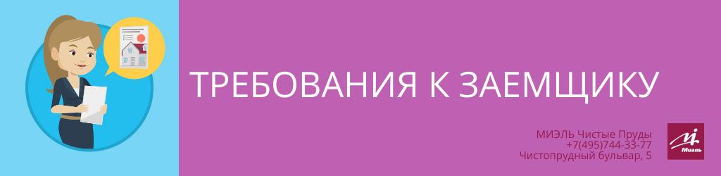 Требования к заемщику. Агентство Чистые Пруды, Москва, Чистопрудный бульвар, 5. Звоните 84957443377