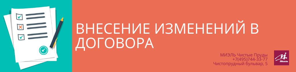 Внесение изменений в договора. Агентство Чистые Пруды, Москва, Чистопрудный бульвар, 5. Звоните 84957443377