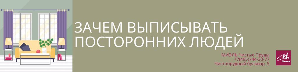 Зачем выписывать посторонних людей? Агентство Чистые Пруды, Москва, Чистопрудный бульвар, 5. Звоните 84957443377