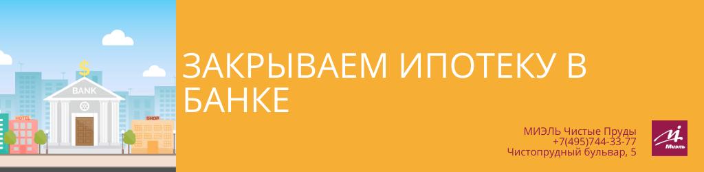 Закрываем ипотеку в банке. Агентство Чистые Пруды, Москва, Чистопрудный бульвар, 5. Звоните 84957443377