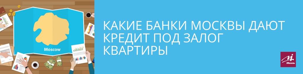 Какие банки Москвы дают кредит под залог квартиры