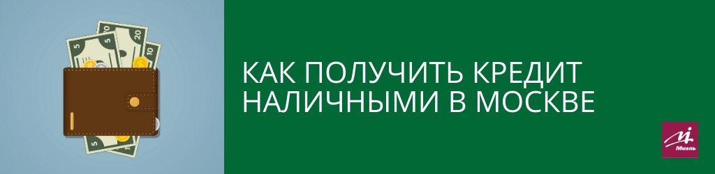 Как получить кредит наличными в Москве